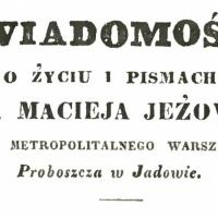 Wiadomość o życiu i pismach księdza Macieja Jeżowskiego, kanonika metropolitalnego warszawskiego, proboszcza w Jadowie.